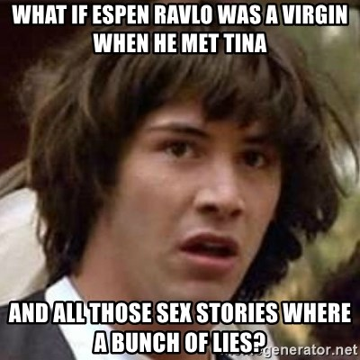 Conspiracy Keanu - what if espen ravlo was a virgin when he met tina and all those sex stories where a bunch of lies?