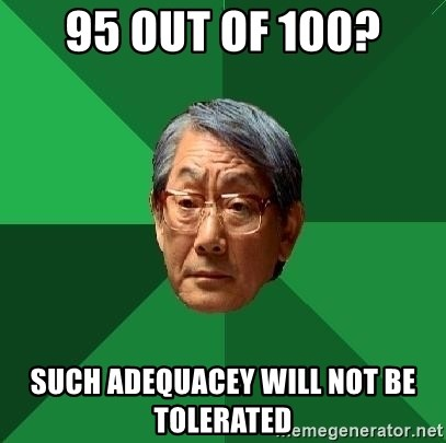 High Expectations Asian Father - 95 out of 100? SUCH ADEQUACEY WILL NOT BE TOLERATED