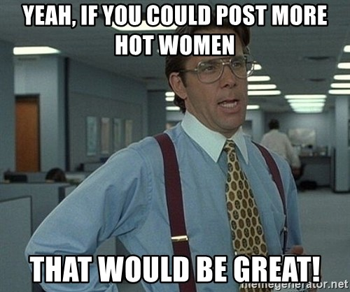 Office Space That Would Be Great - yeah, if you could post more hot women that would be great!