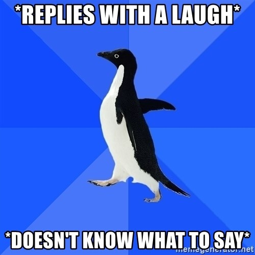 Socially Awkward Penguin - *replies with a laugh* *doesn't know what to say*