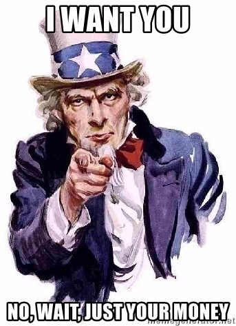 Uncle Sam Says - I WANT YOU NO, WAIT, JUST YOUR MONEY