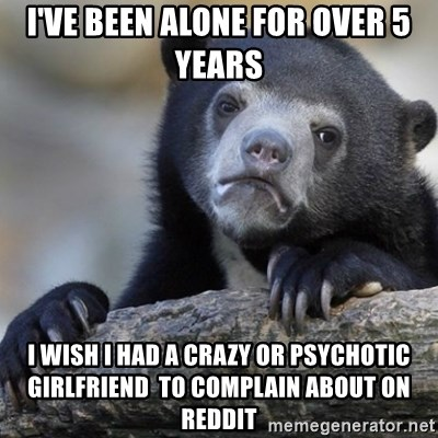 Confession Bear - I've been alone for over 5 years I wish i had a crazy or psychotic girlfriend  to complain about on reddit
