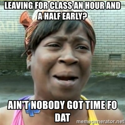 Ain't Nobody got time fo that - Leaving for class an hour and a half early? Ain't nobody got time fo dat
