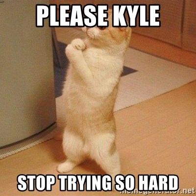 Sorry Cat - please kyle stop trying so hard