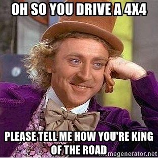 Willy Wonka - oh so you drive a 4x4 please tell me how you're king of the road
