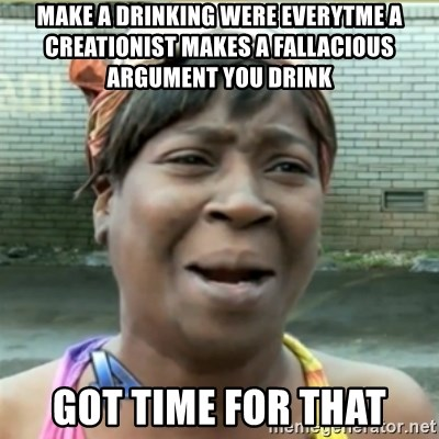 Ain't Nobody got time fo that - make a drinking were everytme a creationist makes a fallacious ARGUMENT you drink got time for that