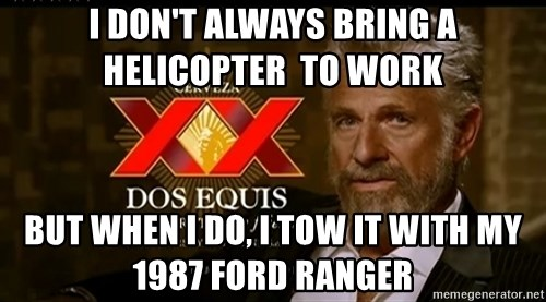 Dos Equis Man - I don't always bring a helicopter  to work But when I do, i tow it with my 1987 ford ranger