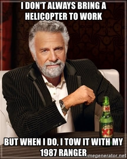 The Most Interesting Man In The World - I don't always bring a helicopter to work But when I do, I tow it with my 1987 ranger
