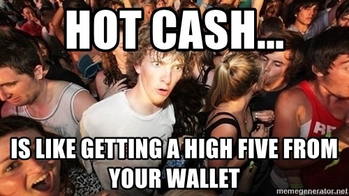 Sudden Realization Ralph - HOT CASH... is like getting a high five from your wallet