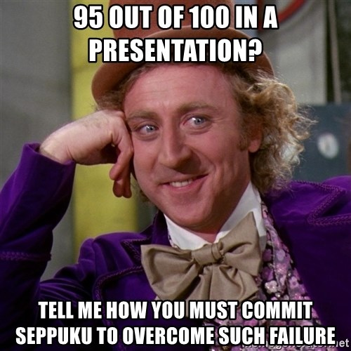 Willy Wonka - 95 out of 100 in a presentation? tell me how you must commit seppuku to overcome such failure
