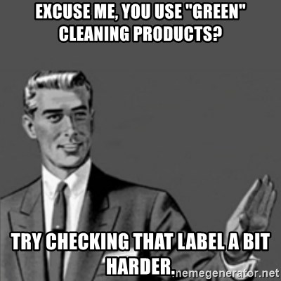 """Correction Guy - excuse me, you use """"green"""" cleaning products? try checking that label a bit harder."""