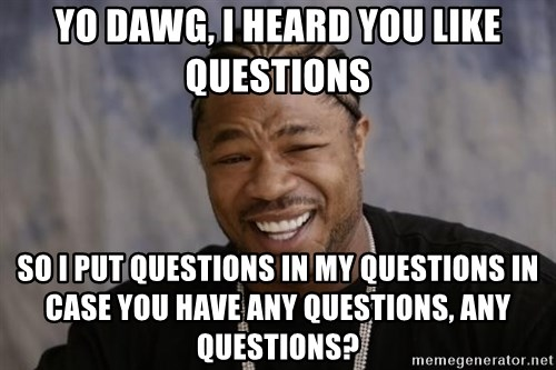xzibit-yo-dawg - YO DAWG, I heard you like questions so i put questions in my questions in case you have any questions, any questions?