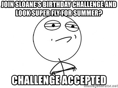 Challenge Accepted - join sloane's birthday challenge and look super fly for summer? Challenge accepted
