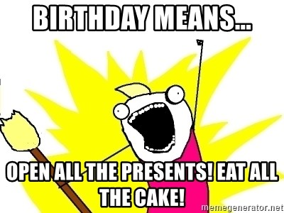 X ALL THE THINGS - BIRTHDAY MEANS... OPen all the presents! eat all the cake!