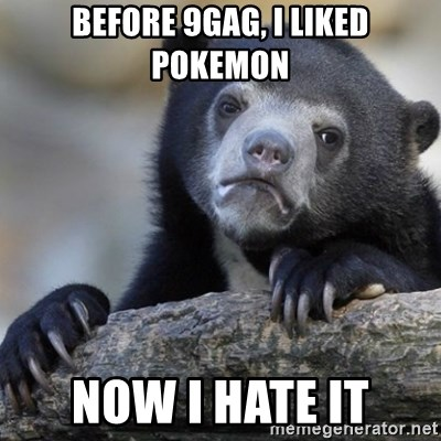 Confession Bear - before 9gag, i liked pokemon now i hate it