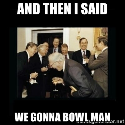 Rich Men Laughing - And then I said we gonna bowl man