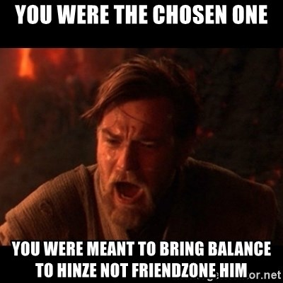 You were the chosen one  - YOU WERE THE CHOSEN ONE YOU WERE MEANT TO BRING BALANCE TO HINZE NOT FRIENDZONE HIM