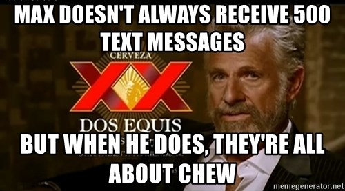 Dos Equis Man - Max doesn't always receive 500 text messages But when he does, they're all about chew
