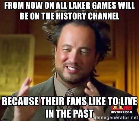 Ancient Aliens - from now on all laker games will be on the history channel because their fans like to live in the past