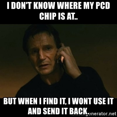 liam neeson taken - I don't know where my PCD chip is at.. but when I find it, I wont use it and send it back.