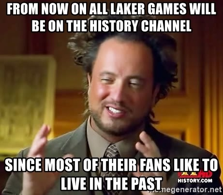 Ancient Aliens - from now on all laker games will be on the history channel since most of their fans like to live in the past