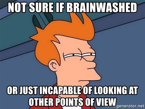 Futurama Fry - NOT SURE IF BRAINWASHED OR JUST INCAPABLE OF LOOKING AT OTHER POINTS OF VIEW