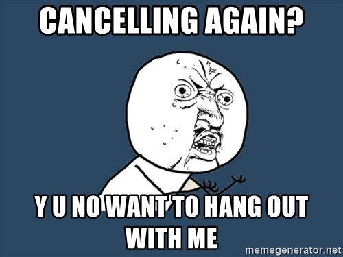 Y U No - cancelling again? y u no want to hang out with me