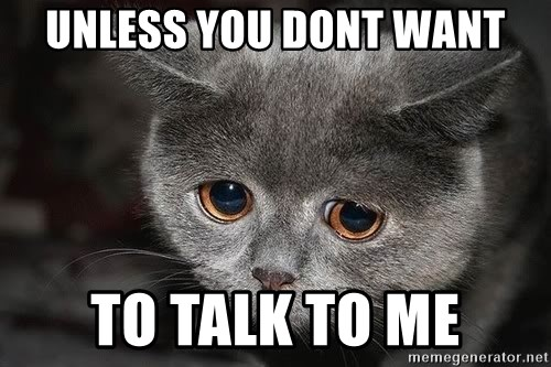 Sadcat - unless you dont want TO talk to me