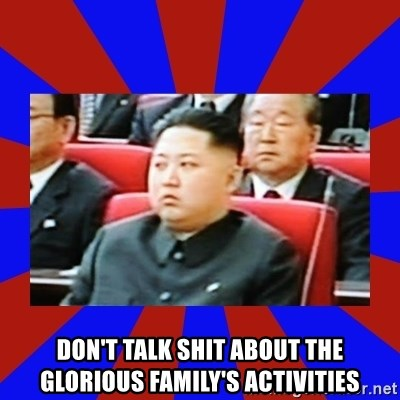 kim jong un -  DON'T TALK shit about the glorious family's activities