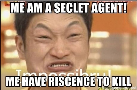 Impossibru Guy - ME AM A SECLET AGENT! ME HAVE RISCENCE TO KILL
