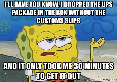 I'll have you know Spongebob - I'll have you know, I dropped the ups package in the box without the customs slips and it only took me 30 minutes to get it out