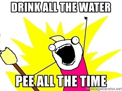 X ALL THE THINGS - DRINK ALL THE WATER PEE ALL THE TIME