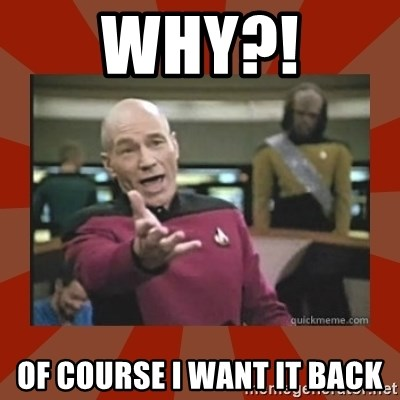 Annoyed Picard - WHY?! OF COURSE I WANT IT BACK