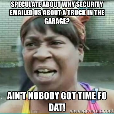 Sweet Brown Meme - speculate about why security emailed us about a truck in the garage? ain't nobody got time fo dat!