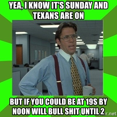 Lumberg - Yea, I know it's Sunday and texans are on But if you could be at 19s by noon will bull shIt until 2