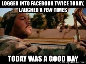 It was a good day - logged into facebook twice today, laughed a few times today was a good day
