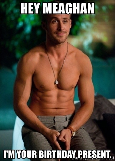 Shirtless Ryan Gosling - hey Meaghan I'm your birthday present.