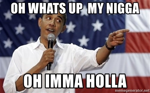 Obama You Mad - oh whats up  my nigga oh imma holla