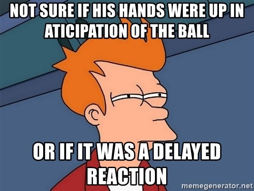 Futurama Fry - not sure if his hands were up in aticipation of the ball or if it was a delayed reaction