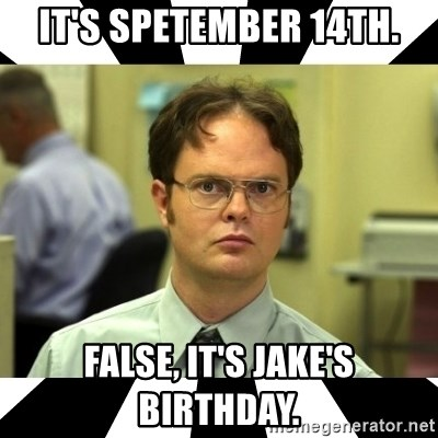 Dwight from the Office - It's Spetember 14th. False, it's Jake's birthday.