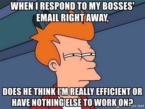 Futurama Fry - When i respond to my bosses' email right away, Does he think i'm really efficient or have nothing else to work on?
