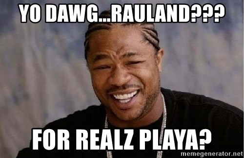 Yo Dawg - YO DAWG...RAULAND??? FOr REALZ PLAYA?