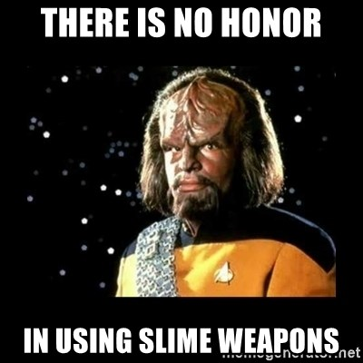 Worf - THERE IS NO HONOR IN USING SLIME WEAPONS