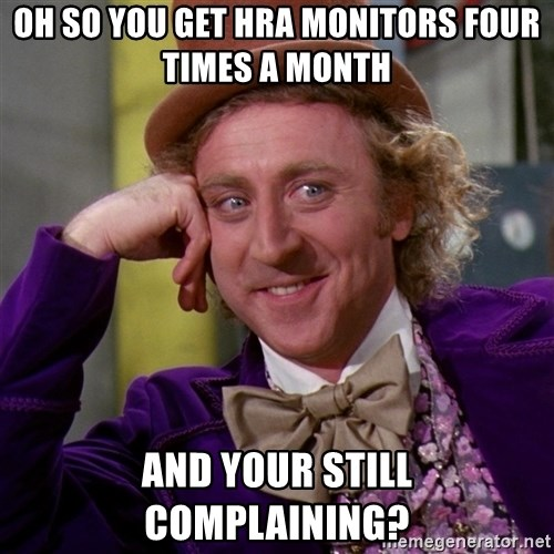 Willy Wonka - oh so you get hra monitors four times a month and your still complaining?