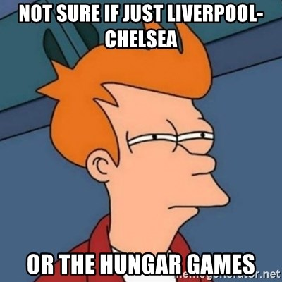 Not sure if troll - Not sure if just liverpool-chelsea or the hungar games