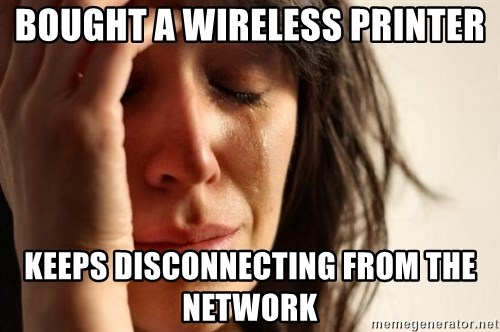 First World Problems - Bought a wireless printer Keeps disconnecting from the network
