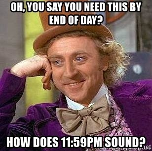 Willy Wonka - OH, YOU SAY YOU NEED THIS BY END OF DAY? HOW DOES 11:59PM SOUND?