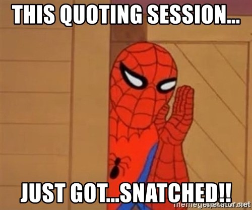 Psst spiderman - This quoting session... just got...snatched!!