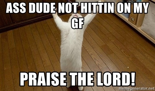praise the lord cat - Ass DuDe Not hittin on my gf Praise the loRd!