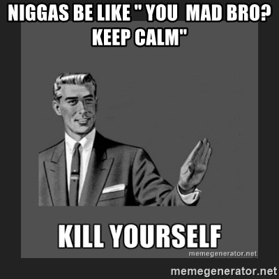 "kill yourself guy - NIGGAS BE LIKE "" YOU  MAD BRO? KEEP CALM"""